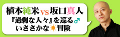 【植本純米vs坂口真人】『過剰な人々』を巡るいささかな冒険